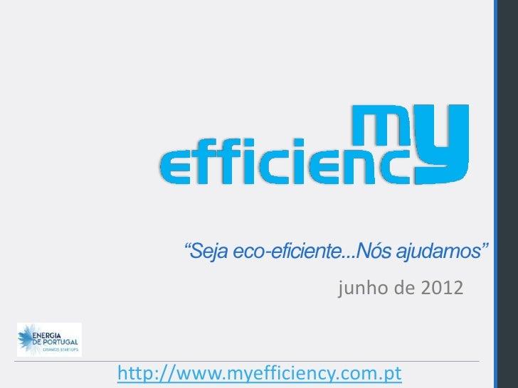 """""""Seja eco-eficiente...Nós ajudamos""""                       junho de 2012http://www.myefficiency.com.pt"""