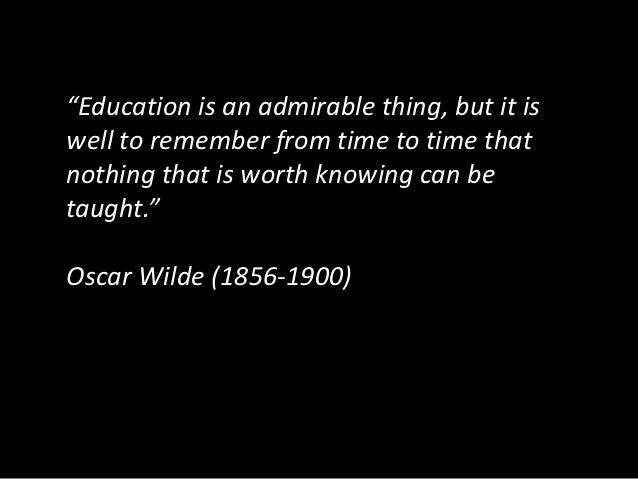 """""""Education is an admirable thing, but it iswell to remember from time to time thatnothing that is worth knowing can betaug..."""