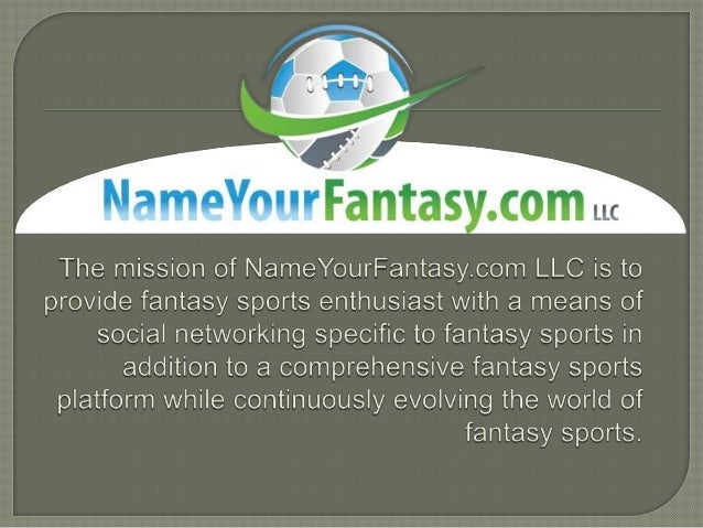 • NameYourFantasy.com LLC provides the 74% of the 30+ million fantasy sportsenthusiasts who use up to four different fanta...