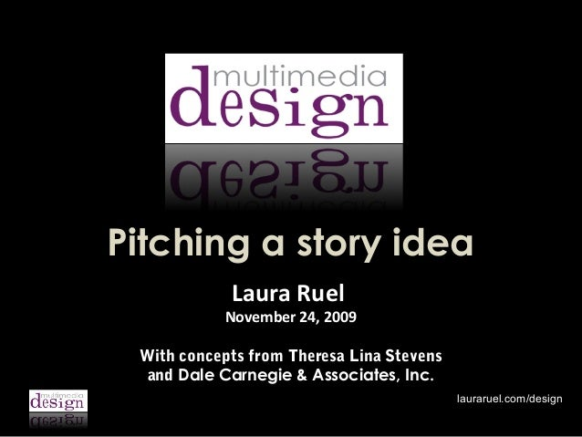Pitching a story idea Laura Ruel  November 24, 2009 With concepts from Theresa Lina Stevens and Dale Carnegie & Associates...