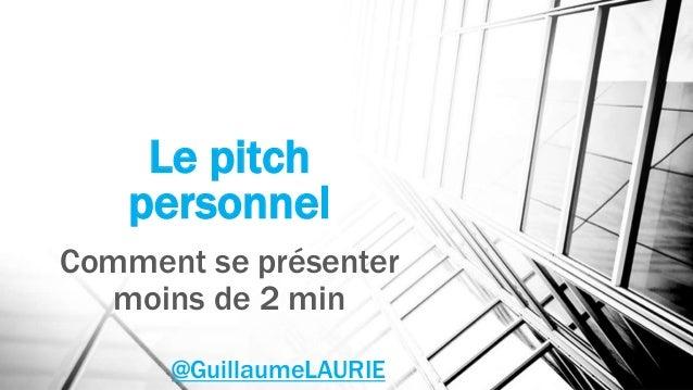 Le pitch personnel Comment se présenter moins de 2 min @GuillaumeLAURIE