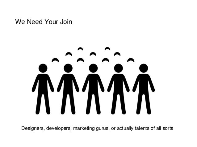 We Need Your Join Designers, developers, marketing gurus, or actually talents of all sorts