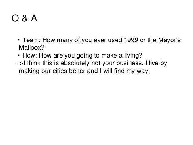 Q & A ・Team: How many of you ever used 1999 or the Mayor's Mailbox? ・How: How are you going to make a living? =>I think th...