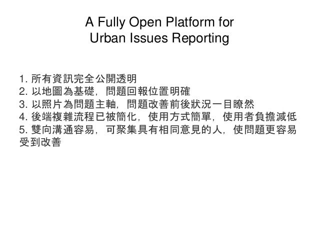 A Fully Open Platform for Urban Issues Reporting 1. 所有資訊完全公開透明 2. 以地圖為基礎,問題回報位置明確 3. 以照片為問題主軸,問題改善前後狀況一目瞭然 4. 後端複雜流程已被簡化,使...