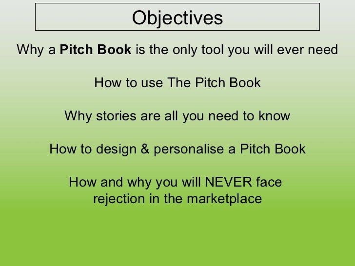 Objectives Why a  Pitch Book  is the only tool you will ever need How to use The Pitch Book Why stories are all you need t...