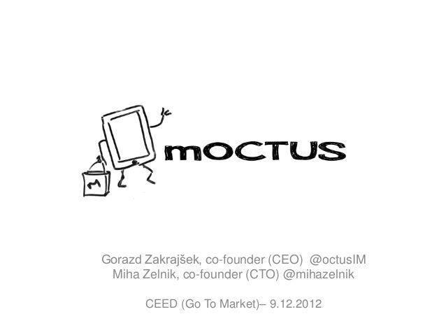 Gorazd Zakrajšek, co-founder (CEO) @octusIM Miha Zelnik, co-founder (CTO) @mihazelnik       CEED (Go To Market)– 9.12.2012