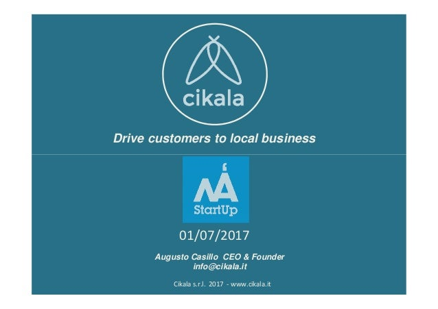 Drive customers to local business Cikala s.r.l. 2017 - www.cikala.it Augusto Casillo CEO & Founder info@cikala.it 01/07/20...