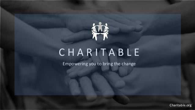 C H A R I T A B L E Empowering you to bring the change Charitable.org