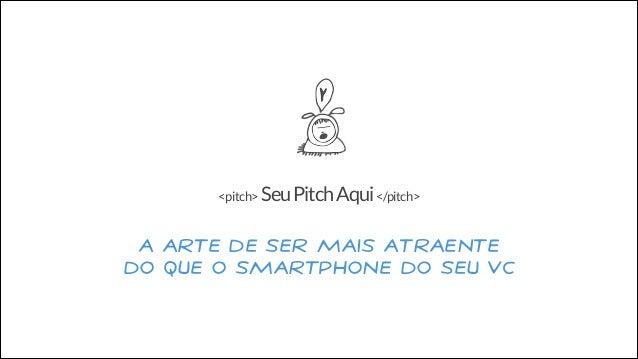 <pitch> Seu Pitch Aqui </pitch>  A Arte de ser mais atraente do que o Smartphone do seu VC