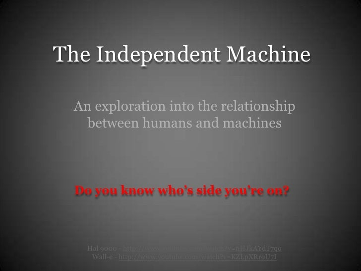 The Independent Machine   An exploration into the relationship    between humans and machines     Do you know who's side y...