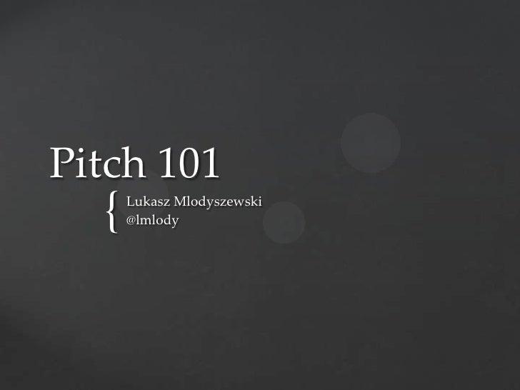 Pitch 101  {   Lukasz Mlodyszewski      @lmlody