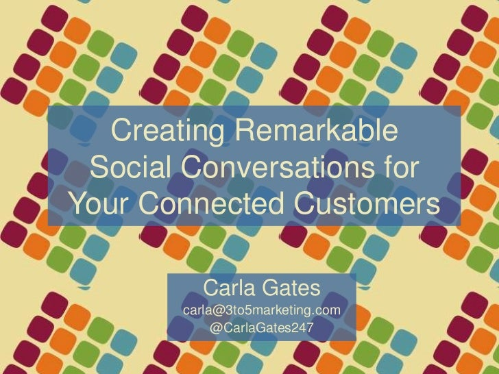 Creating RemarkableSocial Conversations for Your Connected Customers<br />Carla Gates<br />carla@3to5marketing.com<br />@C...