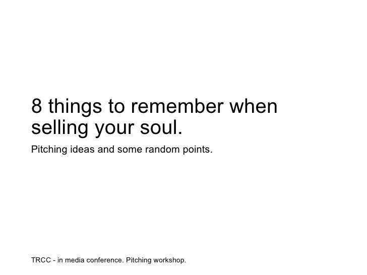 TRCC - in media conference. Pitching workshop. 8 things to remember when selling your soul. Pitching ideas and some random...