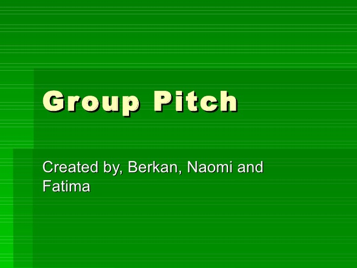 Group Pitch Created by, Berkan, Naomi and Fatima