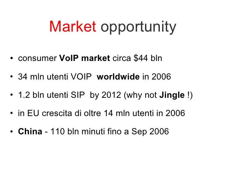 Market  opportunity <ul><li>consumer  VoIP market  circa $44 bln  </li></ul><ul><li>34 mln utenti VOIP  worldwide  in 2006...