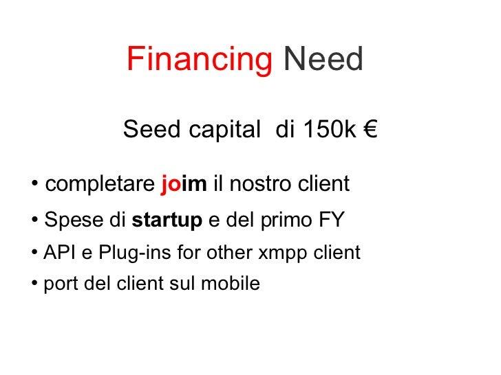 Financing  Need  <ul><li>Seed capital  di 150k € </li></ul><ul><li>completare  jo im  il nostro client </li></ul><ul><li>S...