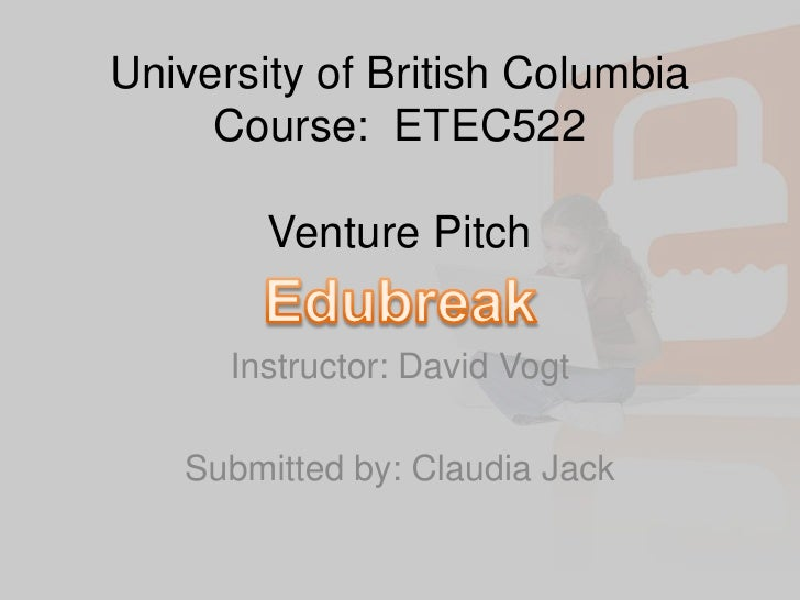 University of British ColumbiaCourse:  ETEC522Venture Pitch<br />Instructor: David Vogt<br /><br />Submitted by: Claudia...