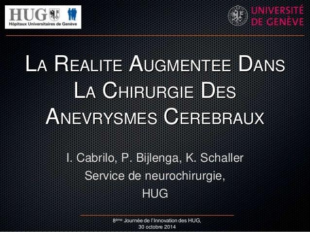 LA REALITE AUGMENTEE DANS  LA CHIRURGIE DES  ANEVRYSMES CEREBRAUX  I. Cabrilo, P. Bijlenga, K. Schaller  Service de neuroc...