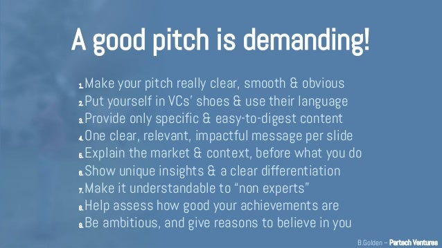 A good pitch is demanding! 1. Make your pitch really clear, smooth & obvious 2. Put yourself in VCs' shoes & use their lan...