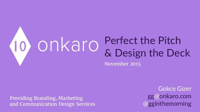 onkaro Perfect  the  Pitch   &  Design  the  Deck Gokce  Gizer   gg@onkaro.com   @gginthemorning Providing Branding, Marke...