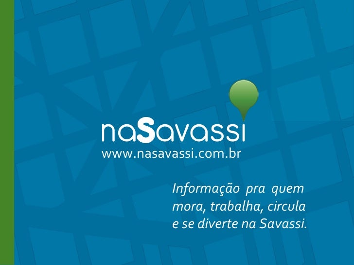 www.nasavassi.com.br www.nasavassi.com.br Informação  pra  quem  mora, trabalha, circula  e se diverte na Savassi.