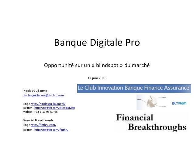 Banque Digitale Pro Banque Digitale Pro Opportunité sur un « blindspot » du marché 12 juin 2013 Nicolas Guillaume nicolas....