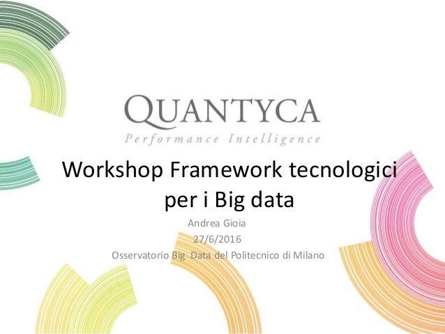 Workshop Framework tecnologici per i Big data Andrea Gioia 27/6/2016 Osservatorio Big Data del Politecnico di Milano