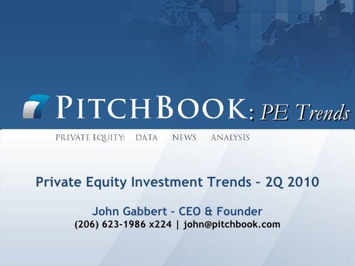 :  PE Trends Private Equity Investment Trends – 2Q 2010 John Gabbert – CEO & Founder (206) 623-1986 x224   john@pitchbook....