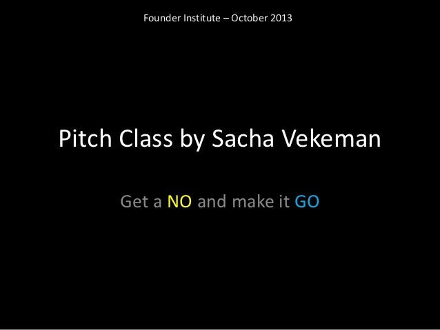 Founder Institute – October 2013Pitch Class by Sacha Vekeman     Get a NO and make it GO