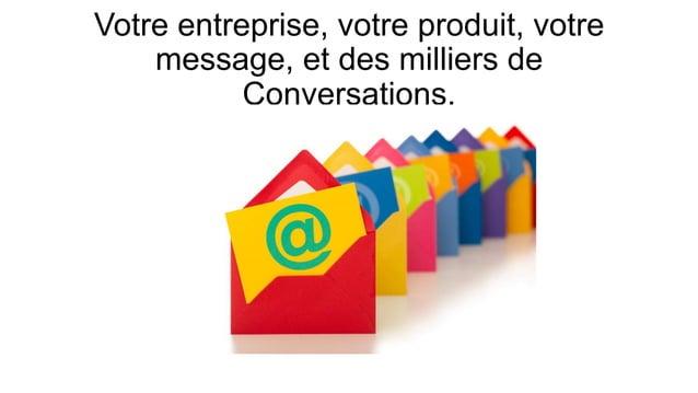 Votre entreprise, votre produit, votre message, et des milliers de Conversations.