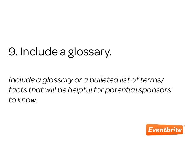 9. Include a glossary. Include a glossary or a bulleted list of terms/ facts that will be helpful for potential sponsors t...