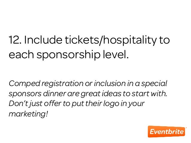 12. Include tickets/hospitality to each sponsorship level. Comped registration or inclusion in a special sponsors dinner a...