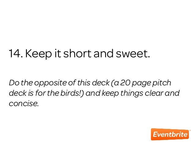 14. Keep it short and sweet. Do the opposite of this deck (a 20 page pitch deck is for the birds!) and keep things clear a...