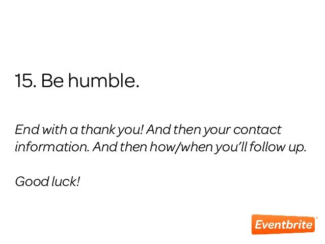 15. Be humble. End with a thank you! And then your contact information. And then how/when you'll follow up. Good luck!