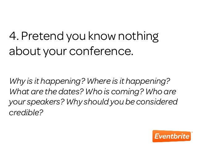4. Pretend you know nothing about your conference. Why is it happening? Where is it happening? What are the dates? Who is ...