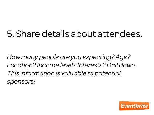 5. Share details about attendees. How many people are you expecting? Age? Location? Income level? Interests? Drill down. T...