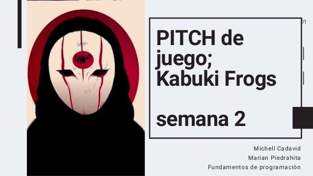 PITCH de juego; Kabuki Frogs semana 2 Michell Cadavid Marian Piedrahita Fundamentos de programación 01