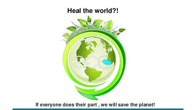 If everyone does their part , we will save the planet! Heal the world?!