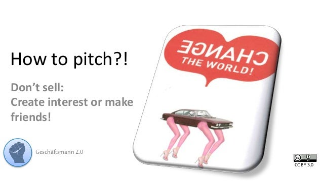 How to pitch?!  Don't sell:  Create interest or make  friends!  Geschäftsmann 2.0  CC BY 3.0