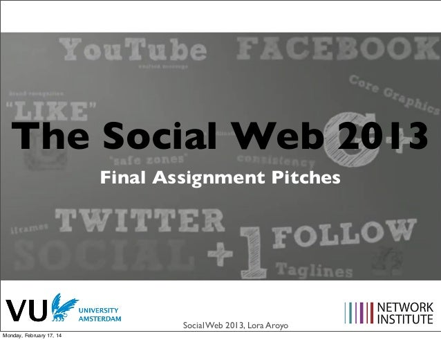 The Social Web 2013 Final Assignment Pitches  Social Web 2013, Lora Aroyo Monday, February 17, 14