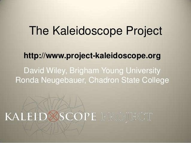 The Kaleidoscope Project  http://www.project-kaleidoscope.org  David Wiley, Brigham Young UniversityRonda Neugebauer, Chad...