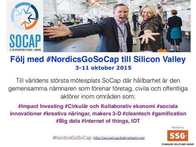 3-11 oktober 2015 Följ med #NordicsGoSoCap till Silicon Valley Till världens största mötesplats SoCap där hållbarhet är de...