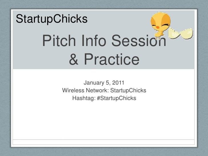 Pitch Info Session& Practice<br />January 5, 2011<br />Wireless Network: StartupChicks<br />Hashtag: #StartupChicks<br />S...
