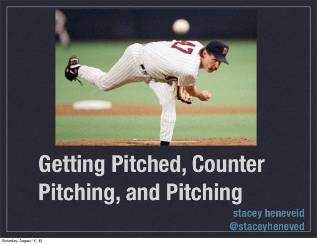 Getting Pitched, Counter Pitching, and Pitching stacey heneveld @staceyheneved Saturday, August 10, 13