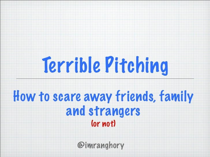 Terrible PitchingHow to scare away friends, family         and strangers              (or not)           @imranghory