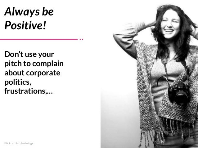 Flickr cc Parchedwings Always be Positive! Don't use your pitch to complain about corporate politics, frustrations,…