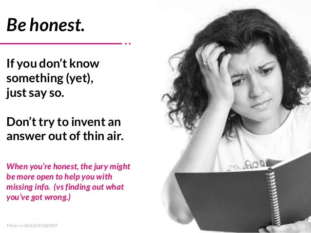 When you're honest, the jury might be more open to help you with missing info. (vs finding out what you've got wrong.) Fli...