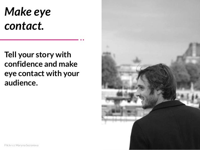 Tell your story with confidence and make eye contact with your audience. Make eye contact. Flickr cc Maryna Sezonova
