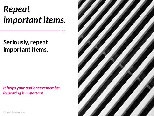 Flickr cc johnnykoster Seriously, repeat important items. Repeat important items. It helps your audience remember. Repeati...