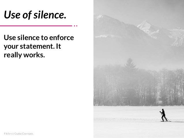 Flickr cc Csaba Cserepes Use of silence. Use silence to enforce your statement. It really works.